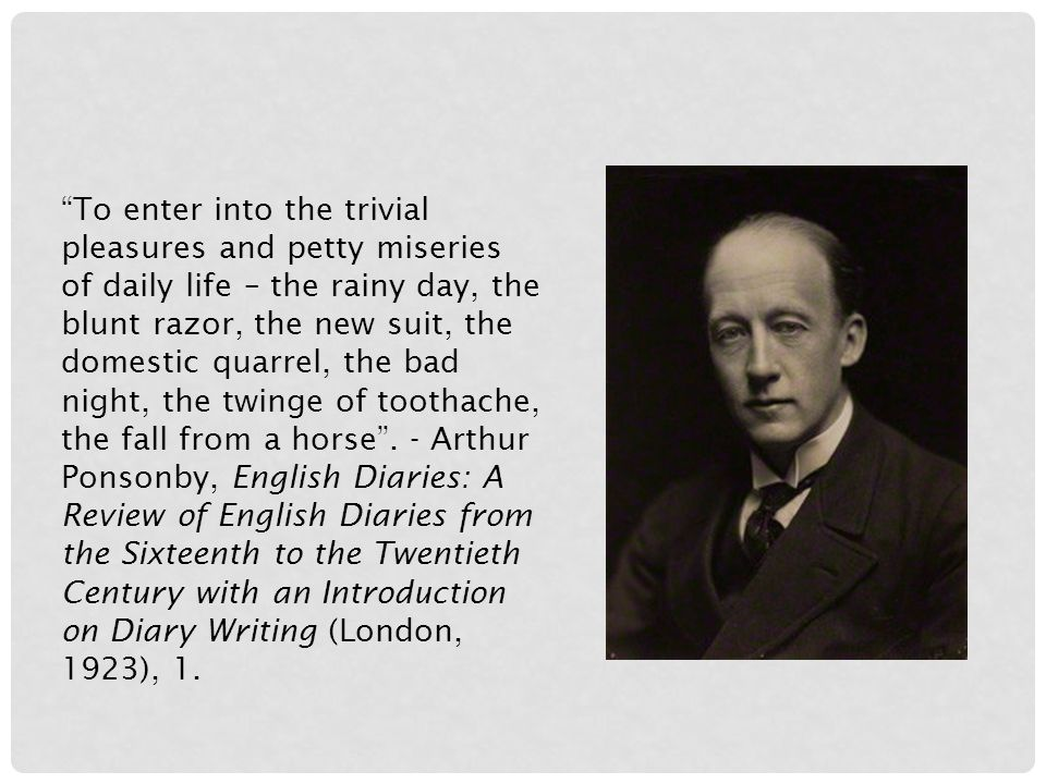 To enter into the trivial pleasures and petty miseries of daily life – the rainy day, the blunt razor, the new suit, the domestic quarrel, the bad night, the twinge of toothache, the fall from a horse .