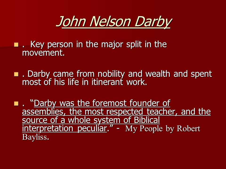 John Nelson Darby. Key person in the major split in the movement.. Key person in the major split in the movement.. Darby came from nobility and wealth