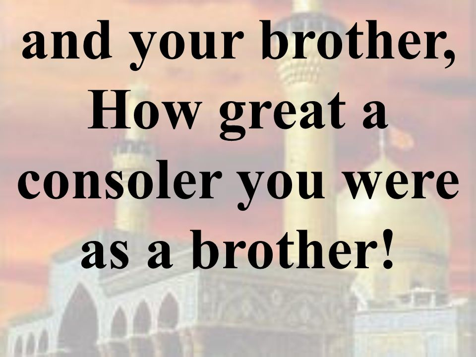 and your brother, How great a consoler you were as a brother!