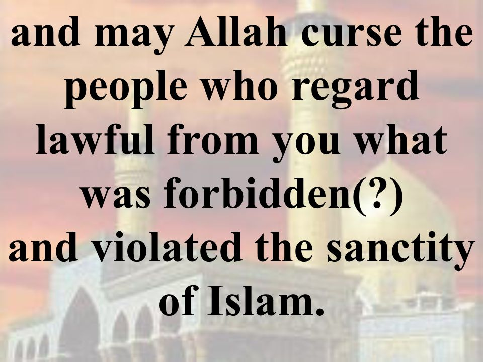 and may Allah curse the people who regard lawful from you what was forbidden( ) and violated the sanctity of Islam.