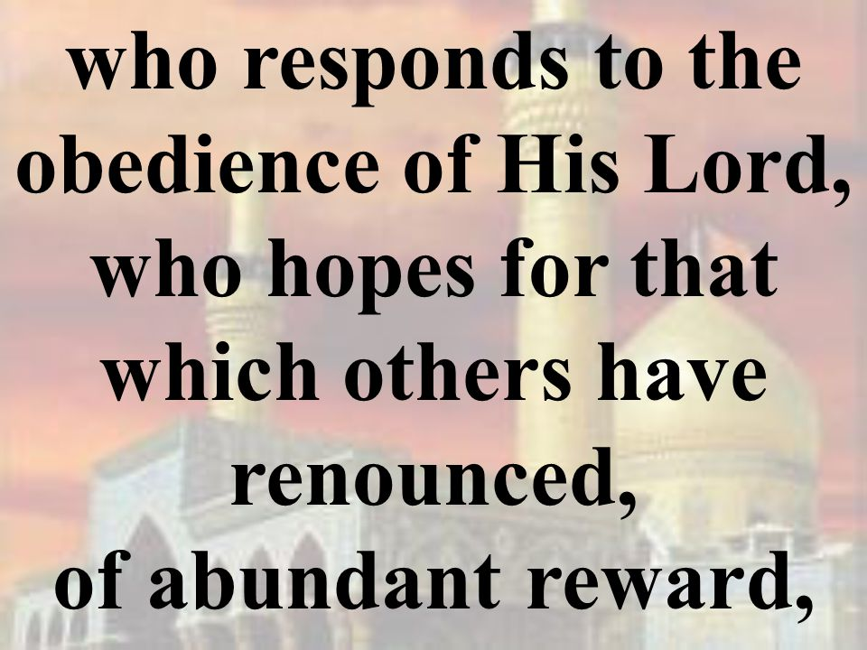 who responds to the obedience of His Lord, who hopes for that which others have renounced, of abundant reward,