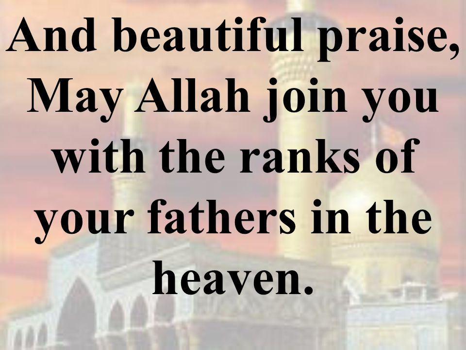 And beautiful praise, May Allah join you with the ranks of your fathers in the heaven.