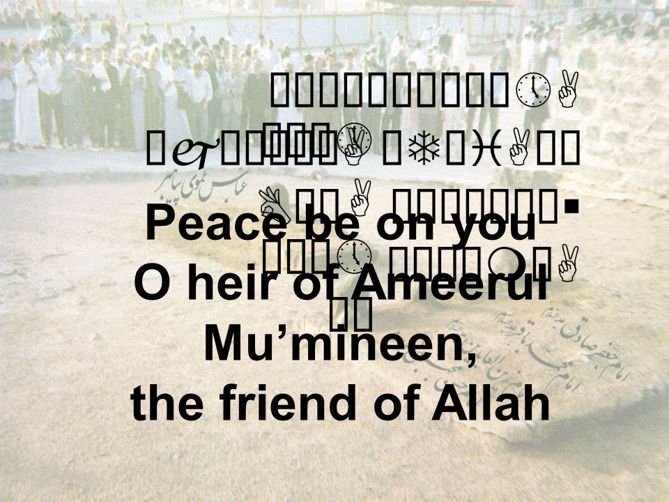 """êÄêÀæ×åÀô»A øjæÎê¿òA äTøiAäË BäÍ ò¹æÎò¼ä§ åÂÝìmòA Peace be on you O heir of Ameerul Mu'mineen, the friend of Allah Éú¼» A ðÏê» äË"