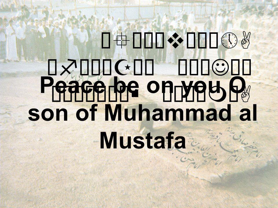 Ó°òñævåÀô»A ëfìÀäZå¿ äÅæJäÍ ò¹æÎò¼ä§ åÂÝìmòA Peace be on you O son of Muhammad al Mustafa