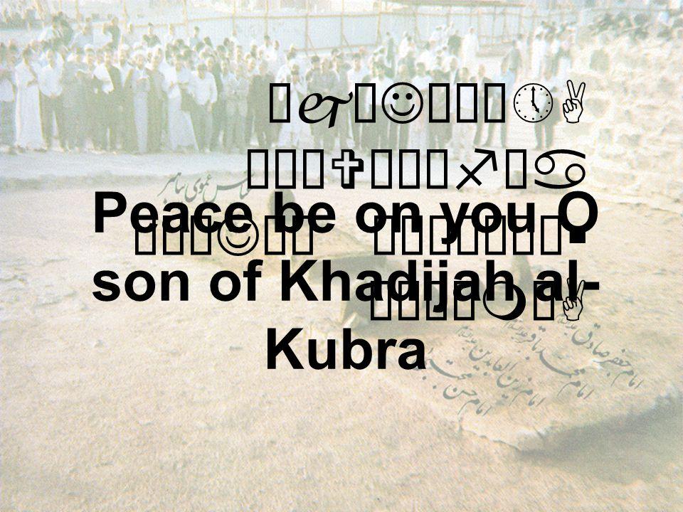 ÔjæJó¸ô»A äÒäVæÍêfäa äÅæJäÍ ò¹æÎò¼ä§ åÂÝìmòA Peace be on you O son of Khadijah al- Kubra