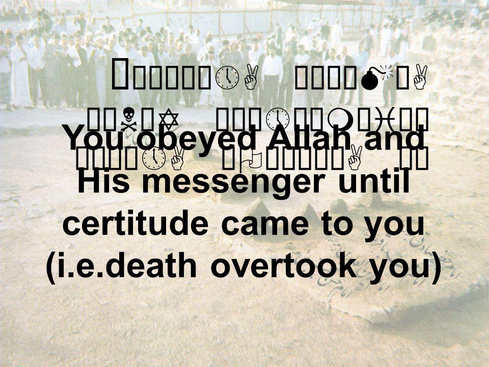 "å ""´äÎô»A ò¹ÎäMòA ÓìNäY åÉò»ÌåmäiäË äÉú¼»A çOæ¨òòA äË You obeyed Allah and His messenger until certitude came to you (i.e.death overtook you)"