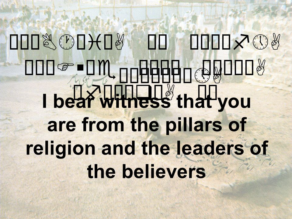 "äøÆB·æiòA äË øÅÍìf»A øÁÖF§äe æÅê¿ ò¹ìÃòA åfäÈæqòA äË I bear witness that you are from the pillars of religion and the leaders of the believers ""ÄÀ×åÀô»A"
