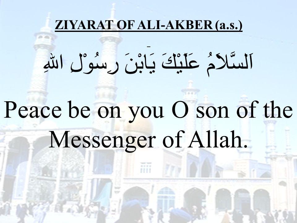 36 ZIYARAT OF ALI-AKBER (a.s.) اَلسَّلاَمُ عَلَيْكَ يَابْنَ رِسُوْلِ اللهِ Peace be on you O son of the Messenger of Allah.