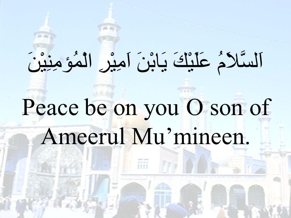 38 اَلسَّلاَمُ عَلَيْكَ يَابْنَ اَمِيْرِ الْمُؤمِنِيْنَ Peace be on you O son of Ameerul Mu'mineen.