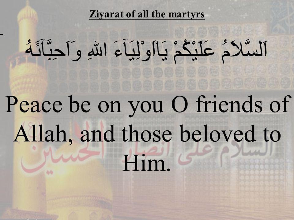 45 Ziyarat of all the martyrs اَلسَّلاَمُ عَلَيْكُمْ يَااَوْلِيَآءَ اللهِ وَاَحِبَّآئَهُ Peace be on you O friends of Allah, and those beloved to Him.