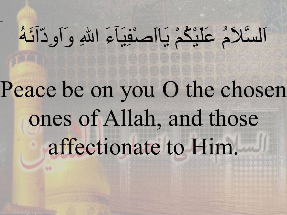 46 اَلسَّلاَمُ عَلَيْكُمْ يَااَصْفِيَآءَ اللهِ وَاَوِدّآئَهُ Peace be on you O the chosen ones of Allah, and those affectionate to Him.