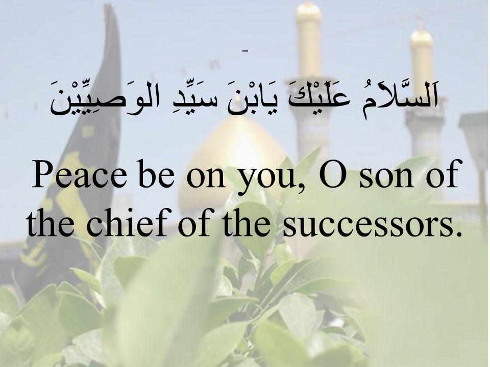 58 اَلسَّلاَمُ عَلَيْكَ يَابْنََ سَيِّدِ الوَصِيِّيْنَ Peace be on you, O son of the chief of the successors.