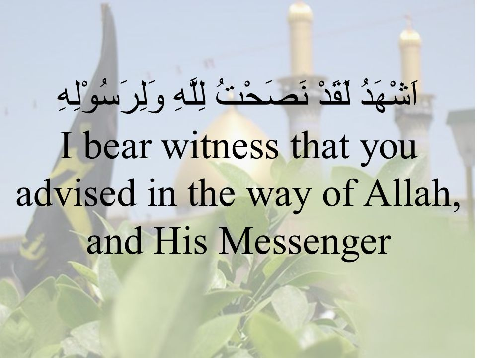 62 اَشْهَدُ لَقَدْ نَصَحْتُ لِلَّهِ وَلِرَسُوْلِهِ I bear witness that you advised in the way of Allah, and His Messenger