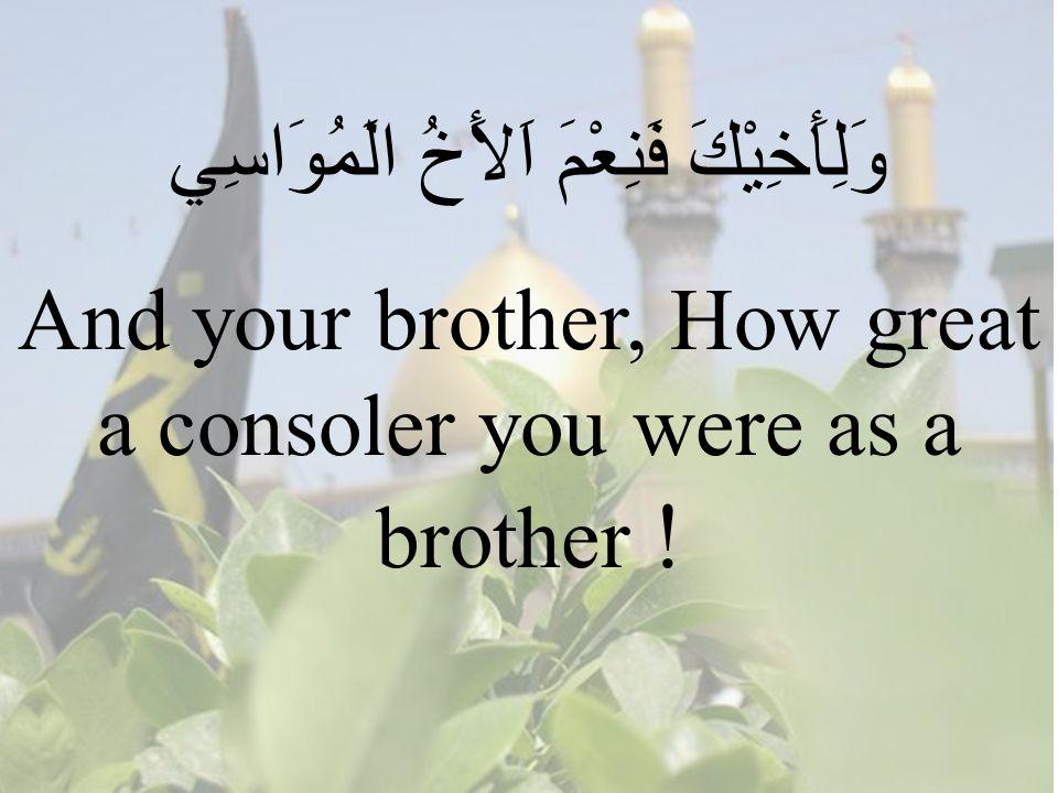 63 وَلِأَخِيْكَ فَنِعْمَ اَلأَخُ الَمُوَاسِي And your brother, How great a consoler you were as a brother !