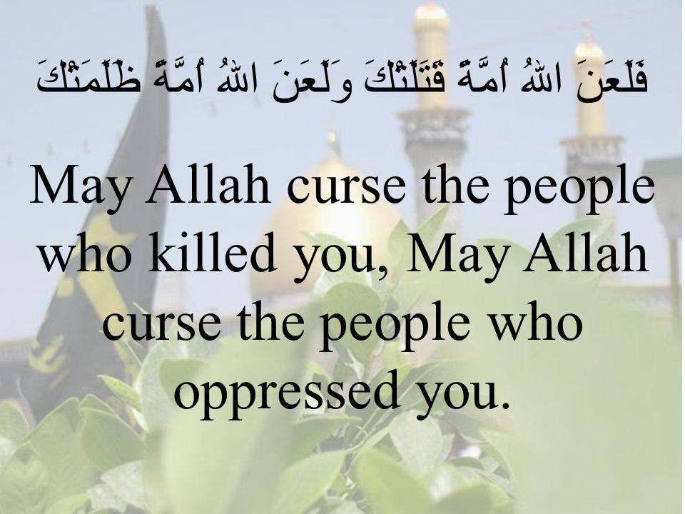 64 فَلَعَنَ اللهُ اُمَّةً قَتَلَتْكَ وَلَعَنَ اللهُ اُمَّةً ظَلَمَتْكَ May Allah curse the people who killed you, May Allah curse the people who oppressed you.