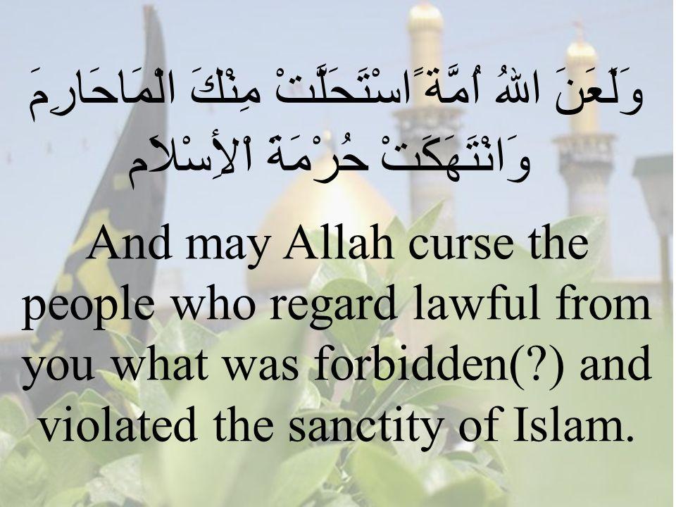 65 وَلَعَنَ اللهُ اُمَّة ًاسْتَحَلَّتْ مِنْكَ الْمَاحَارِمَ وَانْتَهَكَتْ حُرْمَةَ اْلأِسْلاَم And may Allah curse the people who regard lawful from you what was forbidden( ) and violated the sanctity of Islam.
