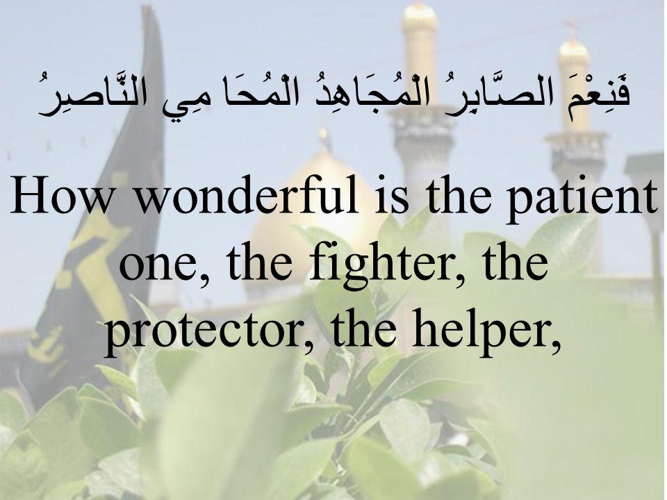 66 فَنِعْمَ الصَّابِرُ الْمُجَاهِدُ الْمُحَا مِي النَّاصِرُ How wonderful is the patient one, the fighter, the protector, the helper,