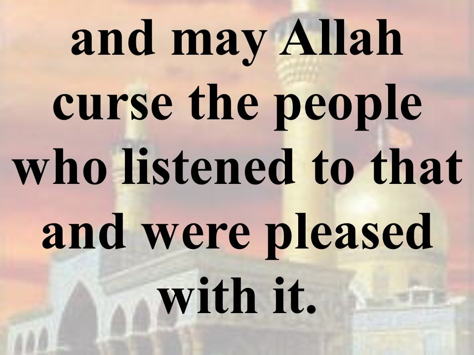 and may Allah curse the people who listened to that and were pleased with it.