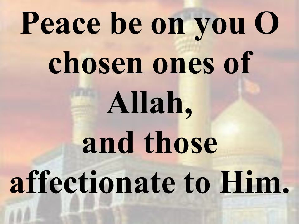 Peace be on you O chosen ones of Allah, and those affectionate to Him.