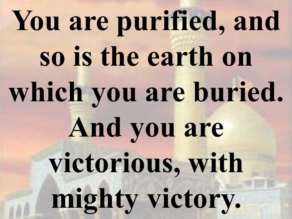 You are purified, and so is the earth on which you are buried.