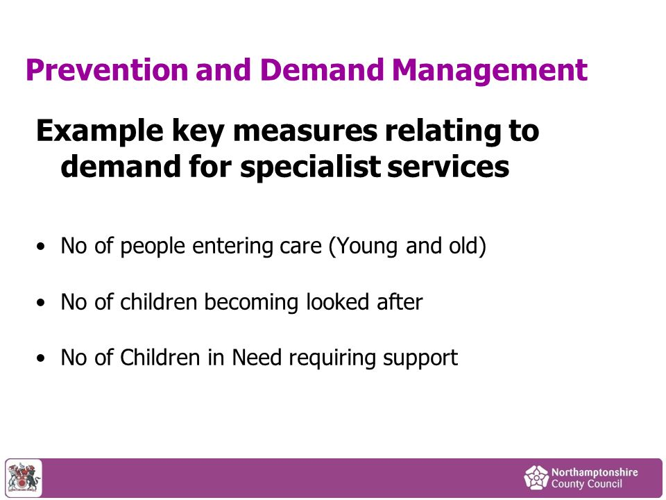 Prevention and Demand Management Example key measures relating to demand for specialist services No of people entering care (Young and old) No of chil