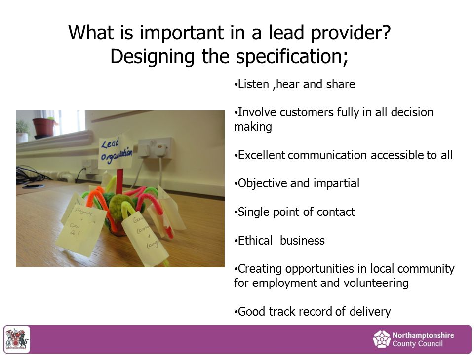 What is important in a lead provider? Designing the specification; Listen,hear and share Involve customers fully in all decision making Excellent comm