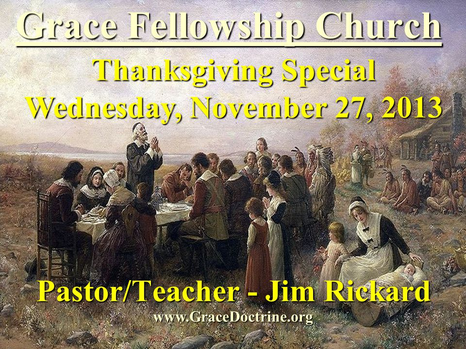 Grace Fellowship Church Pastor/Teacher - Jim Rickard www.GraceDoctrine.org Thanksgiving Special Wednesday, November 27, 2013