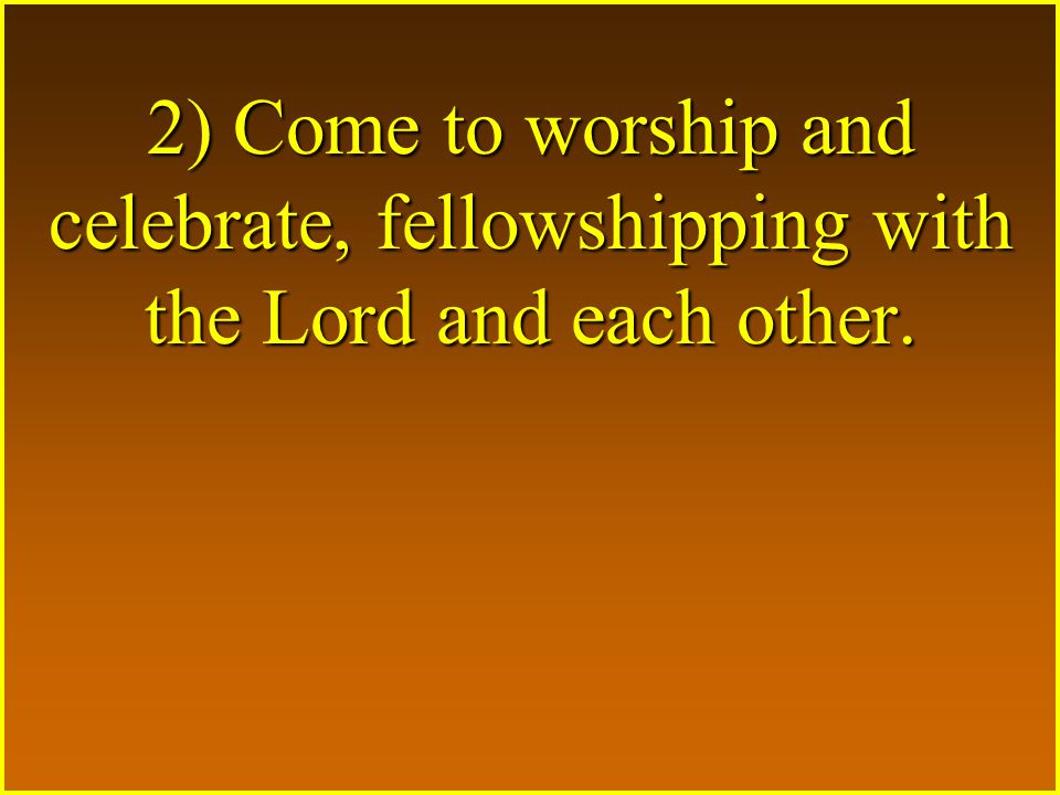 2) Come to worship and celebrate, fellowshipping with the Lord and each other.