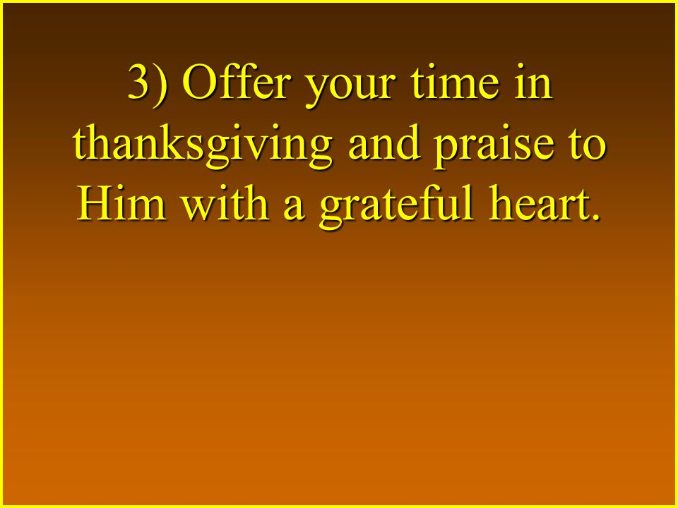 3) Offer your time in thanksgiving and praise to Him with a grateful heart.