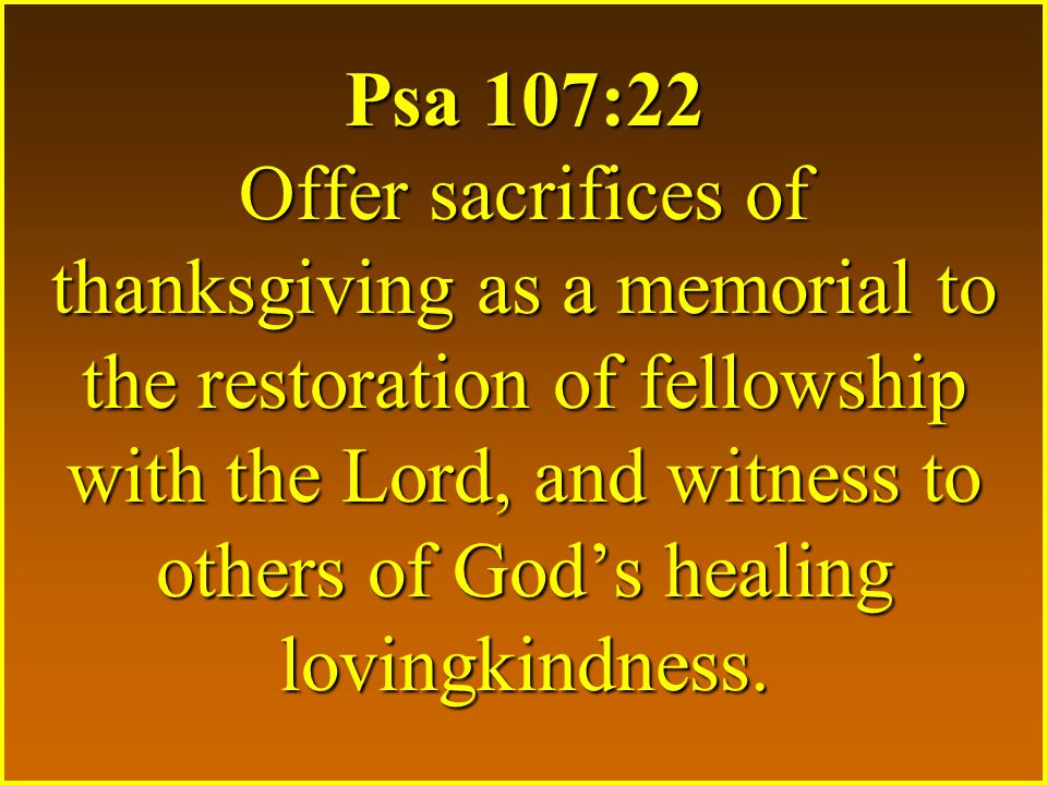 Psa 107:22 Offer sacrifices of thanksgiving as a memorial to the restoration of fellowship with the Lord, and witness to others of God's healing lovin