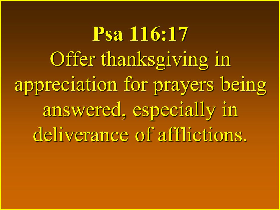 Psa 116:17 Offer thanksgiving in appreciation for prayers being answered, especially in deliverance of afflictions.