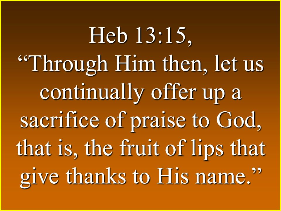 "Heb 13:15, ""Through Him then, let us continually offer up a sacrifice of praise to God, that is, the fruit of lips that give thanks to His name."""
