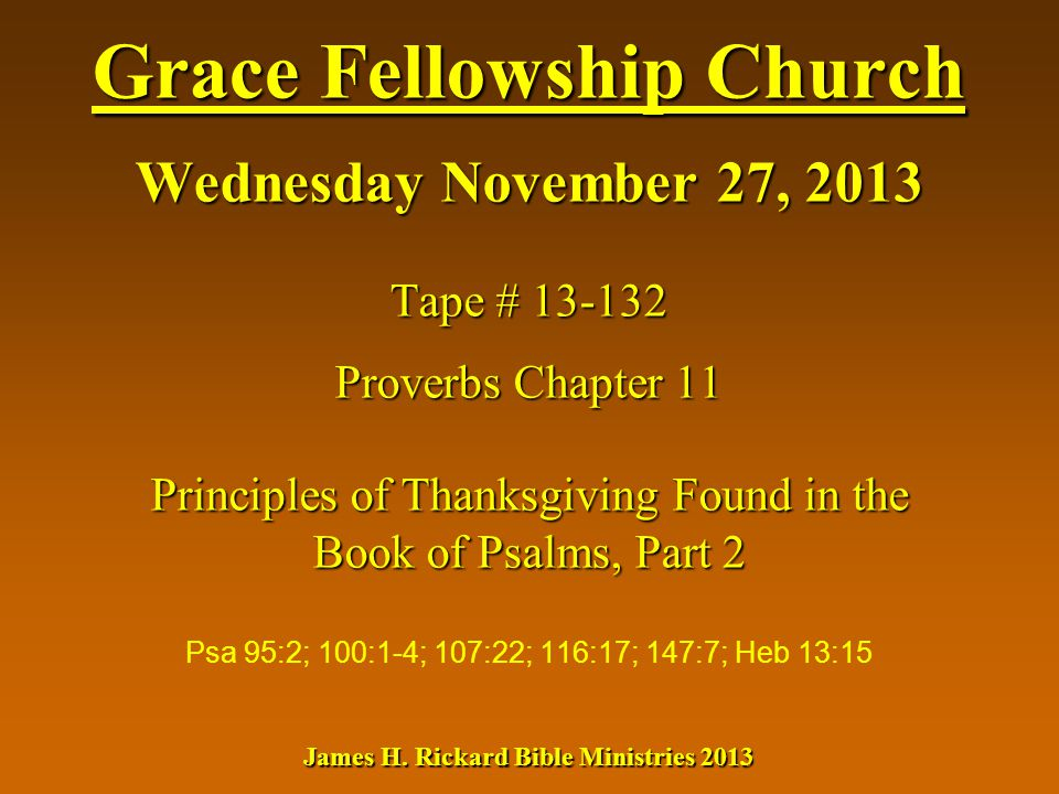 Grace Fellowship Church Wednesday November 27, 2013 Tape # 13-132 Proverbs Chapter 11 Principles of Thanksgiving Found in the Book of Psalms, Part 2 J
