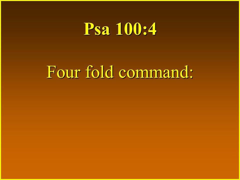Psa 100:4 Four fold command: