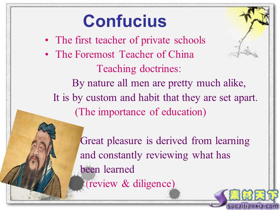 Confucius The first teacher of private schools The Foremost Teacher of China Teaching doctrines: By nature all men are pretty much alike, It is by custom and habit that they are set apart.