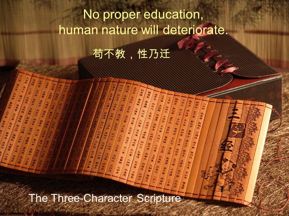 No proper education, human nature will deteriorate. The Three-Character Scripture 苟不教,性乃迁