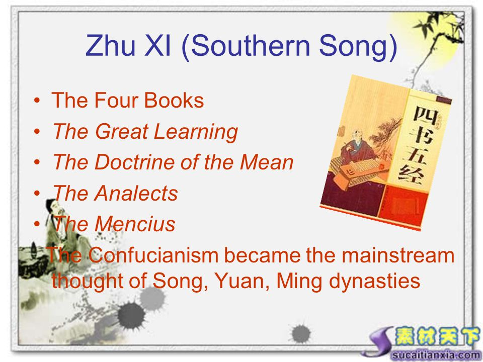 Zhu XI (Southern Song) The Four Books The Great Learning The Doctrine of the Mean The Analects The Mencius The Confucianism became the mainstream thought of Song, Yuan, Ming dynasties