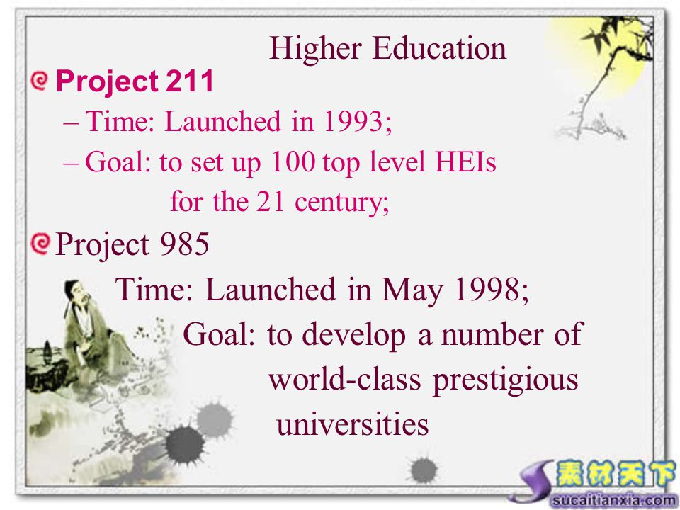 Project 211 –Time: Launched in 1993; –Goal: to set up 100 top level HEIs for the 21 century; Project 985 Time: Launched in May 1998; Goal: to develop a number of world-class prestigious universities Higher Education