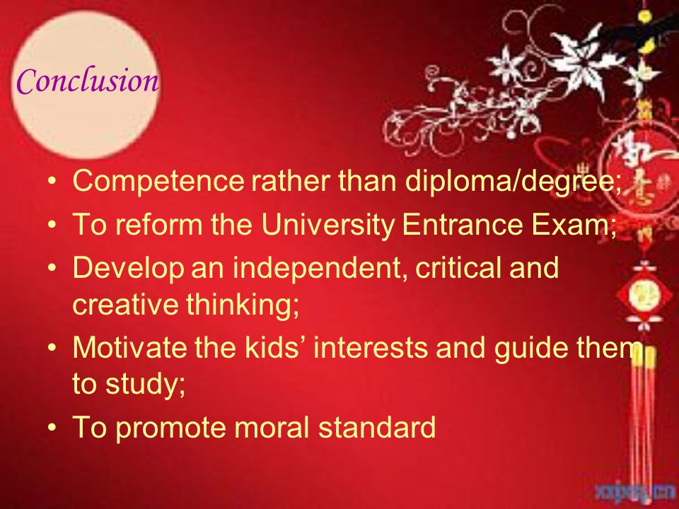 Conclusion Competence rather than diploma/degree; To reform the University Entrance Exam; Develop an independent, critical and creative thinking; Motivate the kids' interests and guide them to study; To promote moral standard
