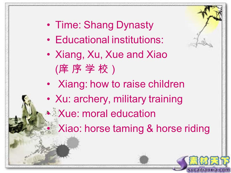 Time: Shang Dynasty Educational institutions: Xiang, Xu, Xue and Xiao ( 庠 序 学 校) Xiang: how to raise children Xu: archery, military training Xue: moral education Xiao: horse taming & horse riding