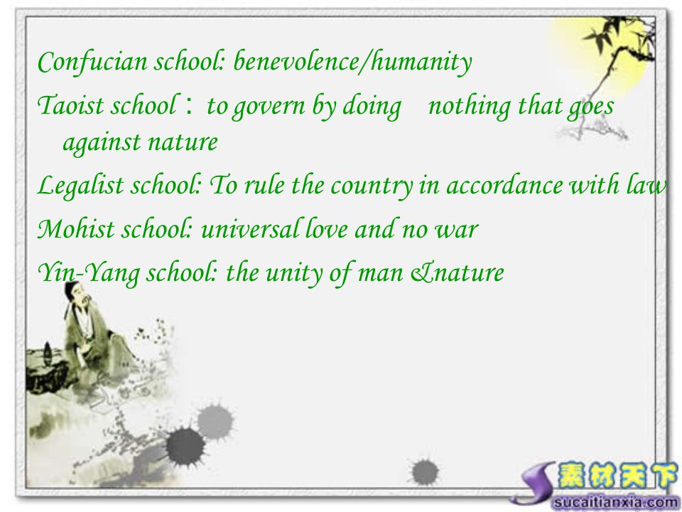 Confucian school: benevolence/humanity Taoist school : to govern by doing nothing that goes against nature Legalist school: To rule the country in accordance with law Mohist school: universal love and no war Yin-Yang school: the unity of man &nature