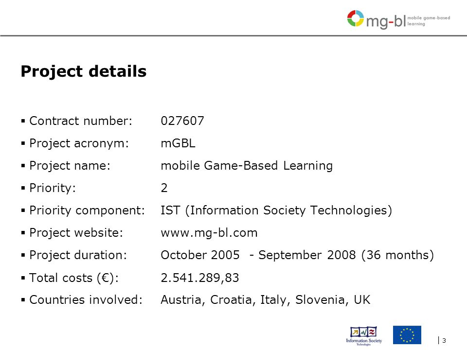 | 3| 3 Project details  Contract number: 027607  Project acronym: mGBL  Project name: mobile Game-Based Learning  Priority:2  Priority component:IST (Information Society Technologies)  Project website:www.mg-bl.com  Project duration: October 2005 - September 2008 (36 months)  Total costs (€):2.541.289,83  Countries involved: Austria, Croatia, Italy, Slovenia, UK
