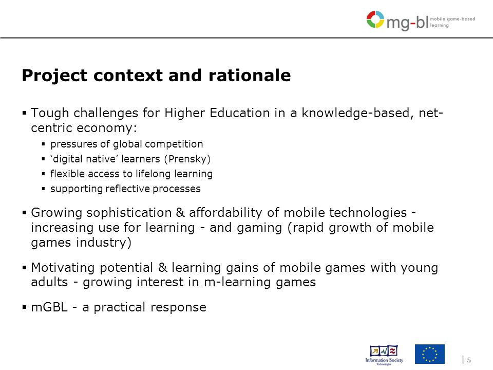 | 5| 5 Project context and rationale  Tough challenges for Higher Education in a knowledge-based, net- centric economy:  pressures of global competition  'digital native' learners (Prensky)  flexible access to lifelong learning  supporting reflective processes  Growing sophistication & affordability of mobile technologies - increasing use for learning - and gaming (rapid growth of mobile games industry)  Motivating potential & learning gains of mobile games with young adults - growing interest in m-learning games  mGBL - a practical response