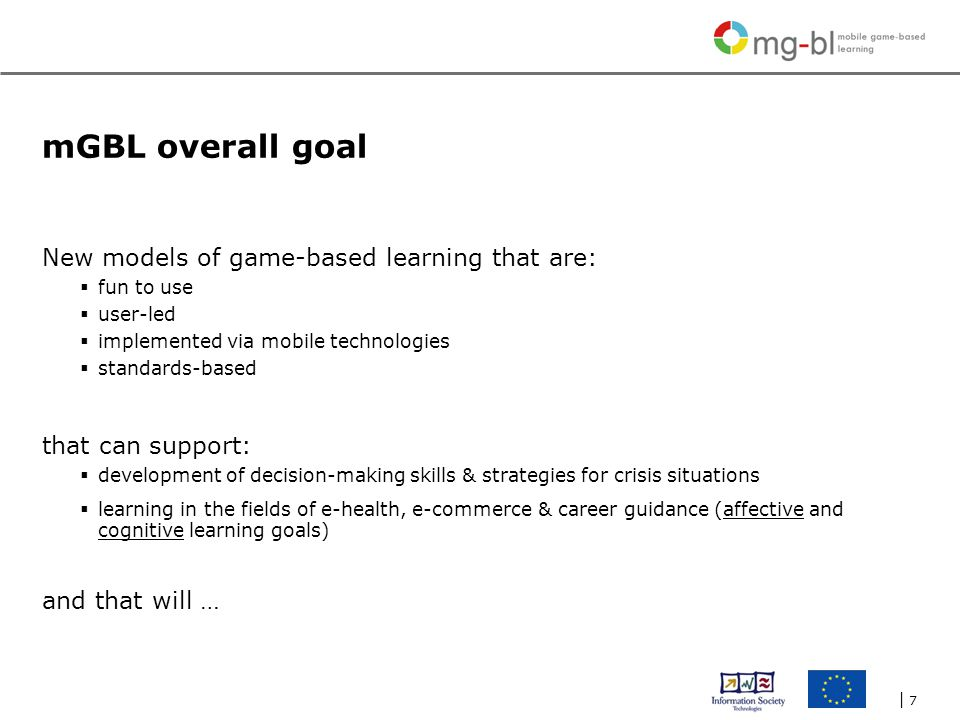 | 7| 7 mGBL overall goal New models of game-based learning that are:  fun to use  user-led  implemented via mobile technologies  standards-based that can support:  development of decision-making skills & strategies for crisis situations  learning in the fields of e-health, e-commerce & career guidance (affective and cognitive learning goals) and that will …