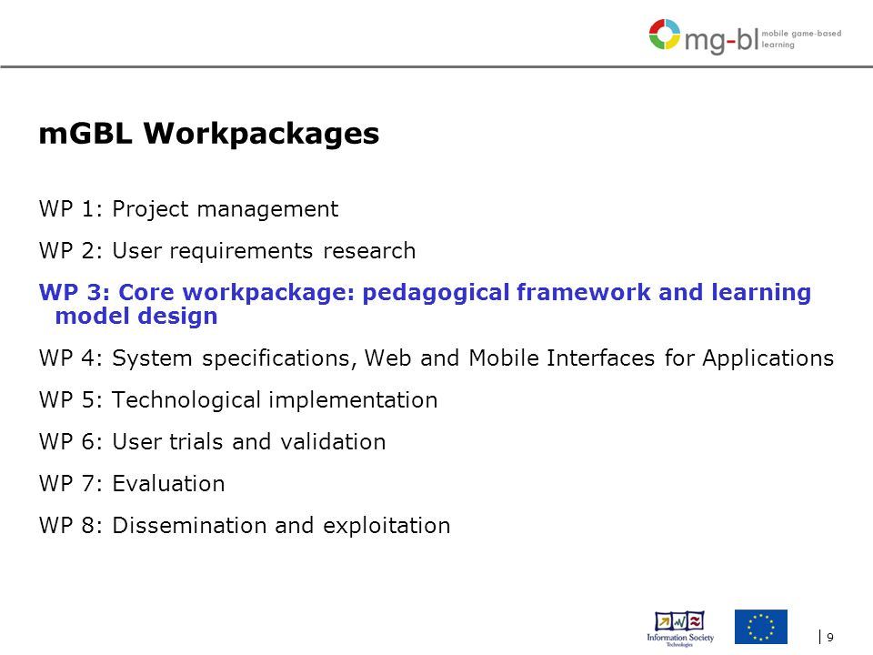 | 9| 9 mGBL Workpackages WP 1: Project management WP 2: User requirements research WP 3: Core workpackage: pedagogical framework and learning model design WP 4: System specifications, Web and Mobile Interfaces for Applications WP 5: Technological implementation WP 6: User trials and validation WP 7: Evaluation WP 8: Dissemination and exploitation