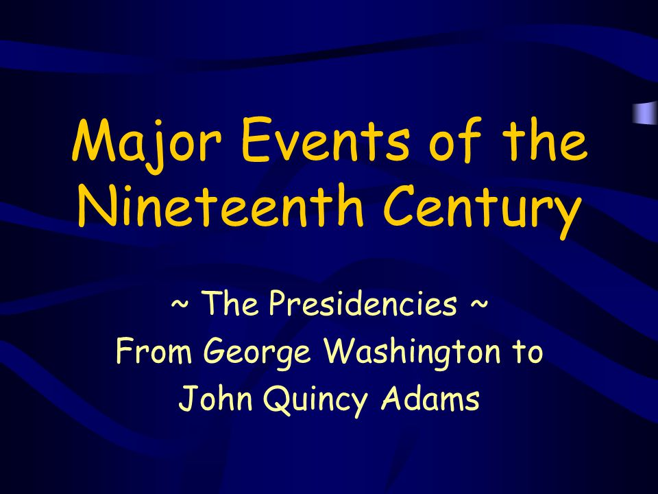 Major Events of the Nineteenth Century ~ The Presidencies ~ From George Washington to John Quincy Adams