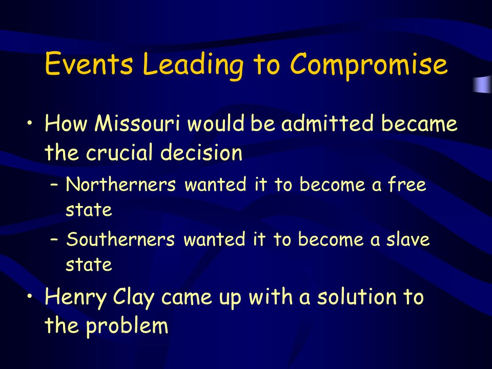 Events Leading to Compromise How Missouri would be admitted became the crucial decision –Northerners wanted it to become a free state –Southerners wan