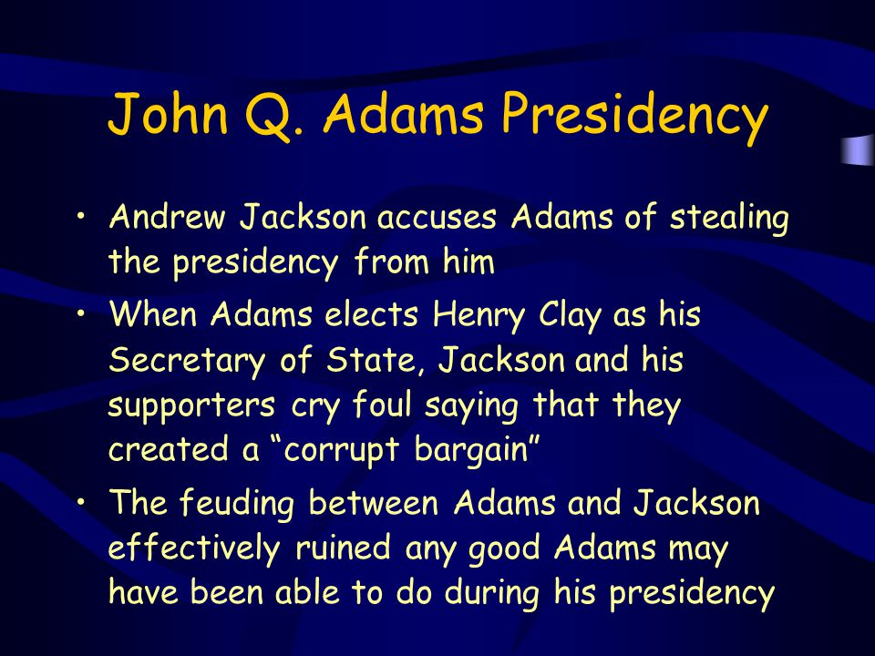 John Q. Adams Presidency Andrew Jackson accuses Adams of stealing the presidency from him When Adams elects Henry Clay as his Secretary of State, Jack