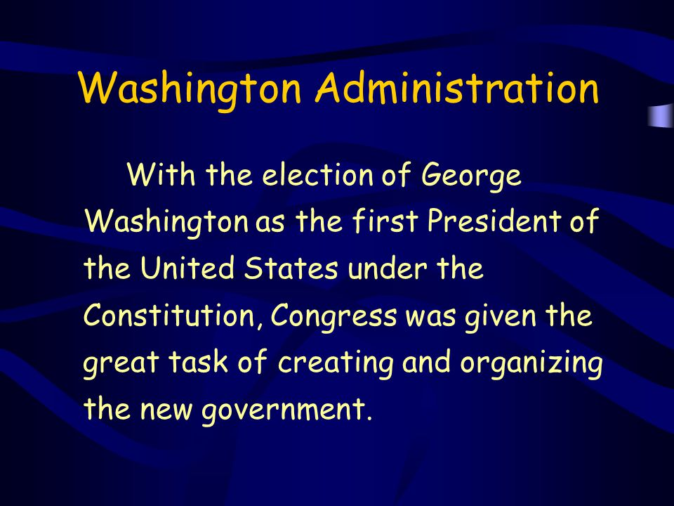 Washington Administration With the election of George Washington as the first President of the United States under the Constitution, Congress was give
