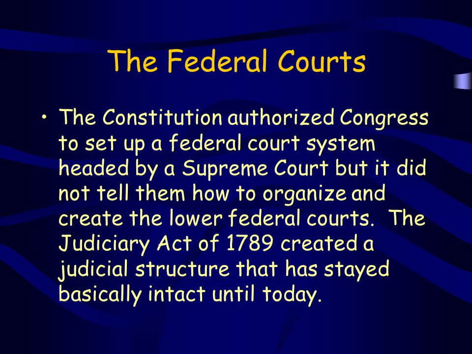 The Federal Courts The Constitution authorized Congress to set up a federal court system headed by a Supreme Court but it did not tell them how to org